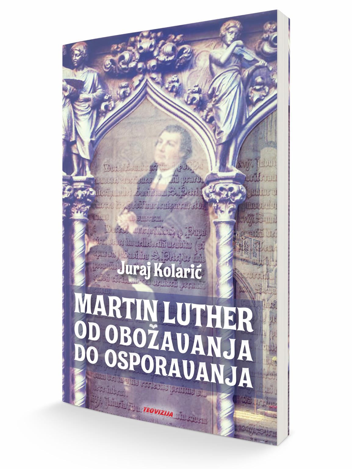 MARTHIN LUTHER - OD OBOŽAVANJA DO OSPORAVANJA - Juraj Kolarić